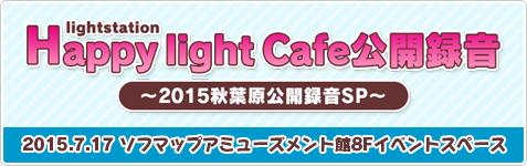 Happy light Cafe公開録音~2015秋葉原公開録音SP~